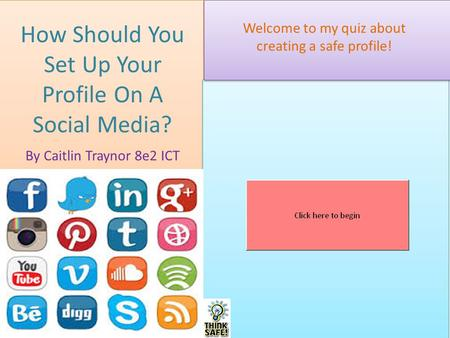 How Should You Set Up Your Profile On A Social Media? By Caitlin Traynor 8e2 ICT Welcome to my quiz about creating a safe profile!