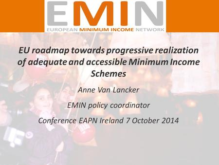 EU roadmap towards progressive realization of adequate and accessible Minimum Income Schemes Anne Van Lancker EMIN policy coordinator Conference EAPN Ireland.