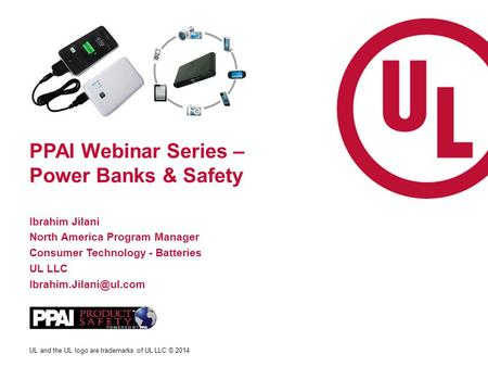 UL and the UL logo are trademarks of UL LLC © 2014 PPAI Webinar Series – Power Banks & Safety Ibrahim Jilani North America Program Manager Consumer Technology.