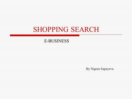 SHOPPING SEARCH E-BUSINESS By Nigora Sapayeva. AGENDA Introduction Advantages of online shopping Online shopping with Google's Froogle Virtual shopping.