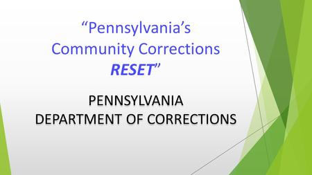"""Pennsylvania's Community Corrections RESET"" PENNSYLVANIA DEPARTMENT OF CORRECTIONS."