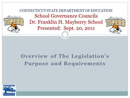 Overview of The Legislation's Purpose and Requirements CONNECTICUT STATE DEPARTMENT OF EDUCATION School Governance Councils Dr. Franklin H. Mayberry School.