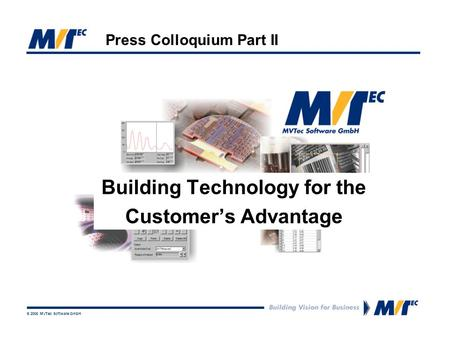 © 2006 MVTec Software GmbH Press Colloquium Part II Building Technology for the Customer's Advantage.