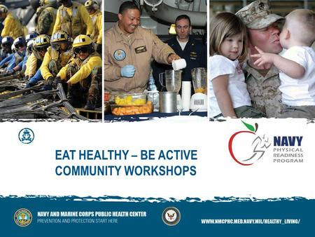 EAT HEALTHY – BE ACTIVE COMMUNITY WORKSHOPS. Presenters: LCDR Jennifer Wallinger, MSC, USN Sally Vickers, MS, CHES Eat Healthy Be Active Interactive Community.