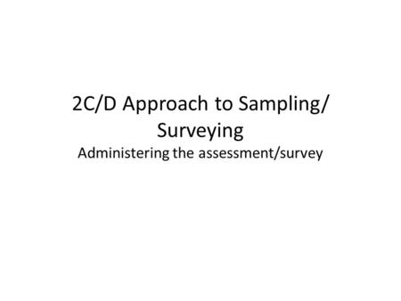 2C/D Approach to Sampling/ Surveying Administering the assessment/survey.
