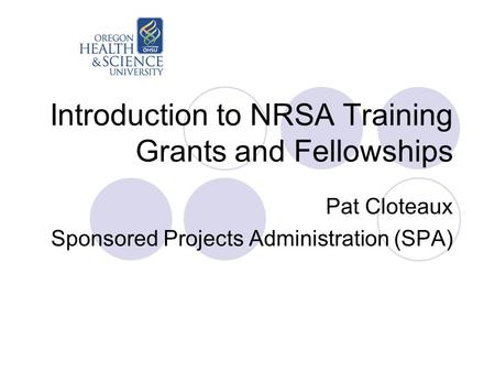 Introduction to NRSA Training Grants and Fellowships Pat Cloteaux Sponsored Projects Administration (SPA)
