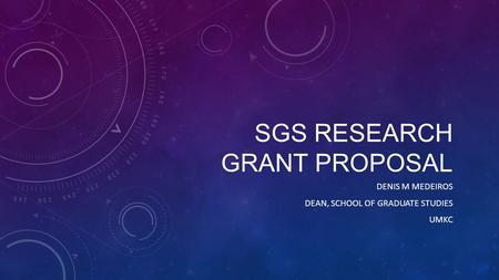 SGS RESEARCH GRANT PROPOSAL DENIS M MEDEIROS DEAN, SCHOOL OF GRADUATE STUDIES UMKC.