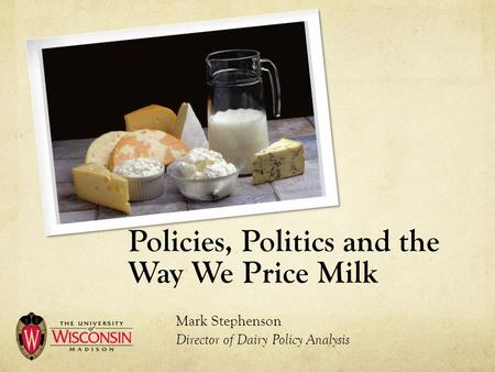 Policies, Politics and the Way We Price Milk Mark Stephenson Director of Dairy Policy Analysis.