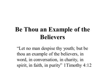 "Be Thou an Example of the Believers ""Let no man despise thy youth; but be thou an example of the believers, in word, in conversation, in charity, in spirit,"