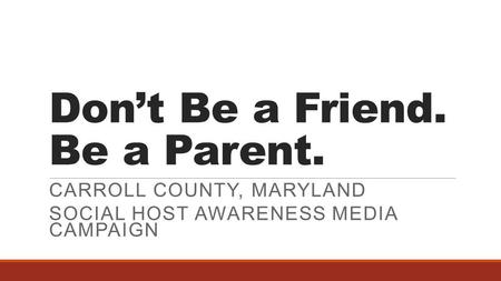 Don't Be a Friend. Be a Parent. CARROLL COUNTY, MARYLAND SOCIAL HOST AWARENESS MEDIA CAMPAIGN.