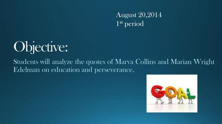 "August 20,2014 1 st period. ""Success doesn't come to you... you go to it. ~ Marva Collins, African American Educator."