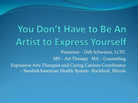 Presenter – Deb Schwarze, LCPC MS – Art Therapy MA – Counseling Expressive Arts Therapist and Caring Canines Coordinator – SwedishAmerican Health System-