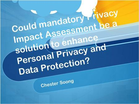 Could mandatory Privacy Impact Assessment be a solution to enhance Personal Privacy and Data Protection? Chester Soong.