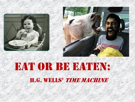 Eat or Be Eaten: H.G. Wells' Time Machine Kathryn Hume: Professor from Penn State University She specializes in contemporary fiction She has written.