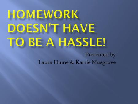 Presented by Laura Hume & Karrie Musgrove. Help! Is your child frustrated with homework? Are you frustrated with your child's homework? Help! Not sure.
