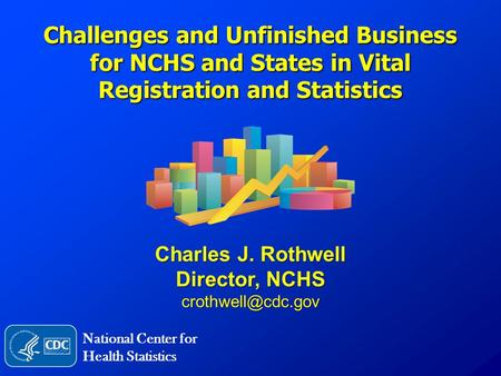 Challenges and Unfinished Business for NCHS and States in Vital Registration and Statistics Charles J. Rothwell Director, NCHS National.