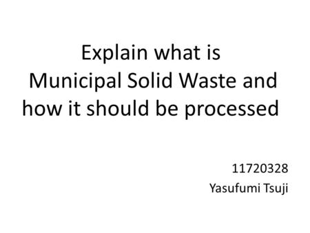 Explain what is Municipal Solid Waste and how it should be processed 11720328 Yasufumi Tsuji.