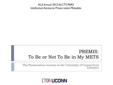PREMIS: To Be or Not To Be in My METS The Preservation Journey at the University of Connecticut Libraries ALA Annual 2013 ALCTS PARS Intellectual Access.