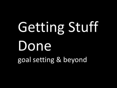 Getting Stuff Done goal setting & beyond. what makes a good goal?