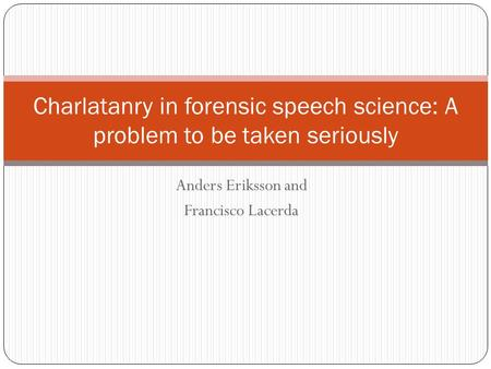 Anders Eriksson and Francisco Lacerda Charlatanry in forensic speech science: A problem to be taken seriously.