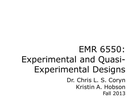 EMR 6550: Experimental and Quasi- Experimental Designs Dr. Chris L. S. Coryn Kristin A. Hobson Fall 2013.