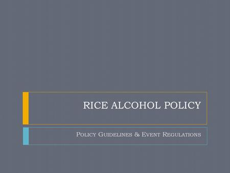 RICE ALCOHOL POLICY P OLICY G UIDELINES & E VENT R EGULATIONS.