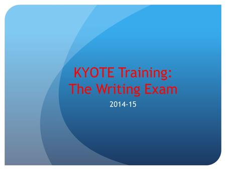 KYOTE Training: The Writing Exam 2014-15. Purpose of this Presentation The purpose of this presentation is to highlight the unique features of the KYOTE.