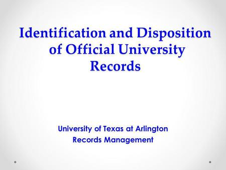 Identification and Disposition of Official University Records University of Texas at Arlington Records Management.