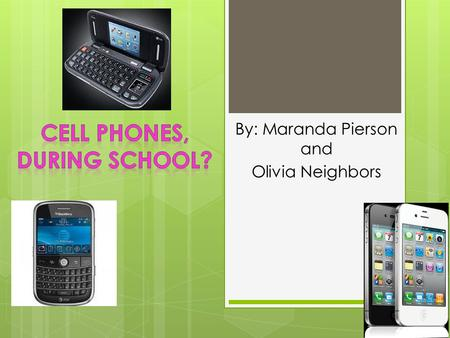 By: Maranda Pierson and Olivia Neighbors. Why do schools have bans on cell phone use? It causes a distraction to students during class Students cheat.