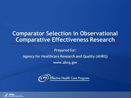 Comparator Selection in Observational Comparative Effectiveness Research Prepared for: Agency for Healthcare Research and Quality (AHRQ) www.ahrq.gov.
