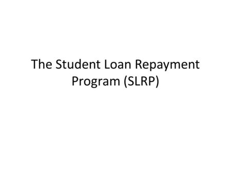 The Student Loan Repayment Program (SLRP). Purpose of Power Point The goal of this Power Point is to provide Soldiers a good understanding of how SLRP.