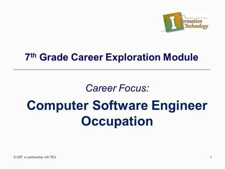 © UNT in partnership with TEA1 7 th Grade Career Exploration Module Career Focus: Computer Software Engineer Occupation.