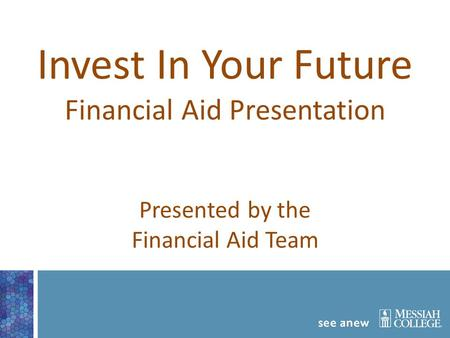 Invest In Your Future Financial Aid Presentation Presented by the Financial Aid Team.