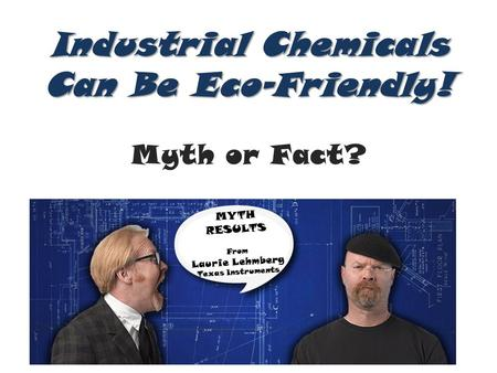 Industrial Chemicals Can Be Eco-Friendly! Industrial Chemicals Can Be Eco-Friendly! Myth or Fact? MYTH RESULTS From Laurie Lehmberg Texas Instruments.