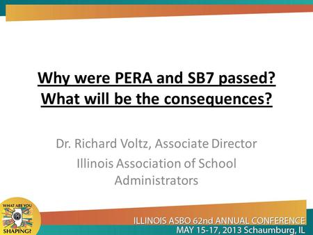 Why were PERA and SB7 passed? What will be the consequences? Dr. Richard Voltz, Associate Director Illinois Association of School Administrators.