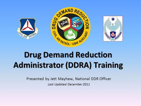 Drug Demand Reduction Administrator (DDRA) Training Presented by Jett Mayhew, National DDR Officer Last Updated December 2011.