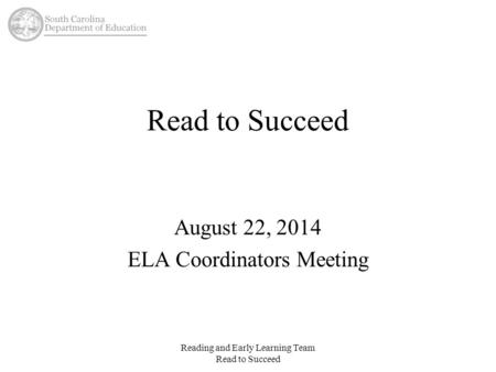 Read to Succeed August 22, 2014 ELA Coordinators Meeting Reading and Early Learning Team Read to Succeed.