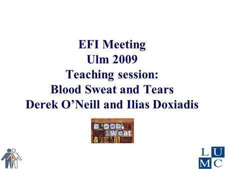 EFI Meeting Ulm 2009 Teaching session: Blood Sweat and Tears Derek O'Neill and Ilias Doxiadis.