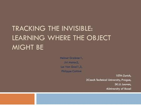 TRACKING THE INVISIBLE: LEARNING WHERE THE OBJECT MIGHT BE Helmut Grabner1, Jiri Matas2, Luc Van Gool1,3, Philippe Cattin4 1ETH-Zurich, 2Czech Technical.
