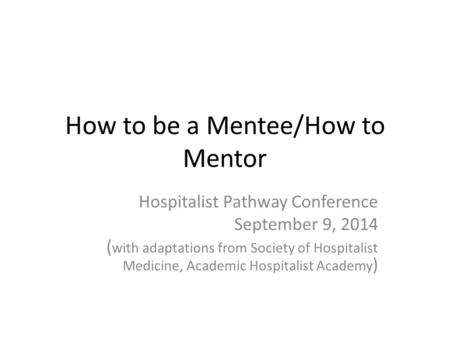 How to be a Mentee/How to Mentor Hospitalist Pathway Conference September 9, 2014 ( with adaptations from Society of Hospitalist Medicine, Academic Hospitalist.