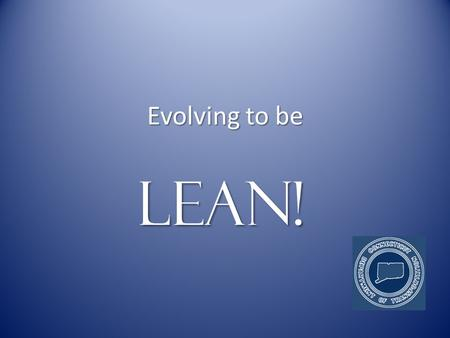 Evolving to be LEAN!. What is LEAN? LEAN is a growth strategy LEAN is a growth strategy.