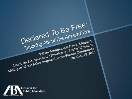 Declared To Be Free: Teaching About The Amistad Trial Tiffany Middleton & Howard Kaplan, American Bar Association Division for Public Education Michigan.