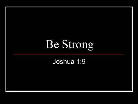 Be Strong Joshua 1:9. Be Strong Joshua 1:9 4X Be strong & courageous Do not be terrified Do not be discouraged.