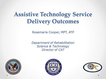 Assistive Technology Service Delivery Outcomes Rosemarie Cooper, MPT, ATP Department of Rehabilitation Science & Technology Director of CAT.