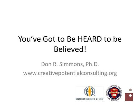 You've Got to Be HEARD to be Believed! Don R. Simmons, Ph.D. www.creativepotentialconsulting.org.