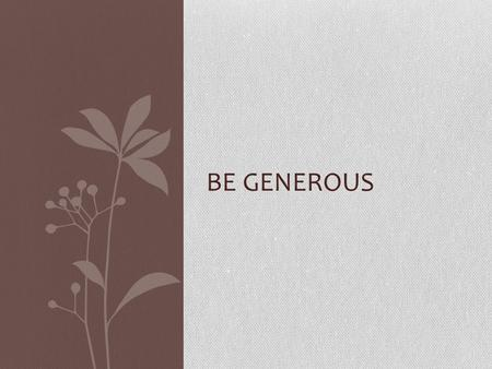 BE GENEROUS. Generosity is a virtue that helps us to be Christ- like, and is closely linked to love. Specifically, when we truly love someone we want.