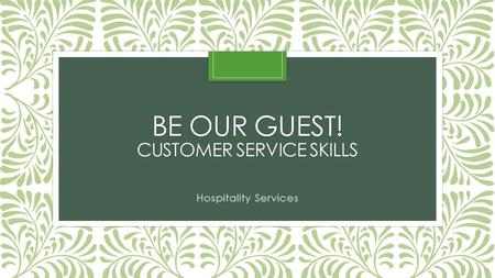 BE OUR GUEST! CUSTOMER SERVICE SKILLS Hospitality Services.