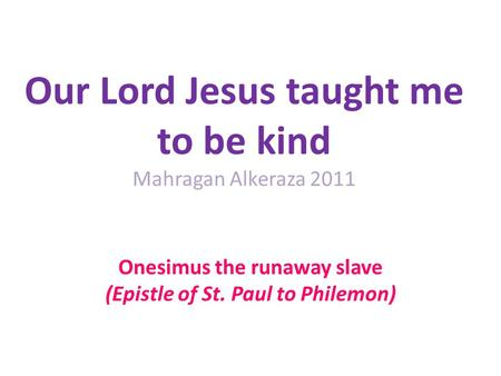 Our Lord Jesus taught me to be kind Mahragan Alkeraza 2011 Onesimus the runaway slave (Epistle of St. Paul to Philemon)
