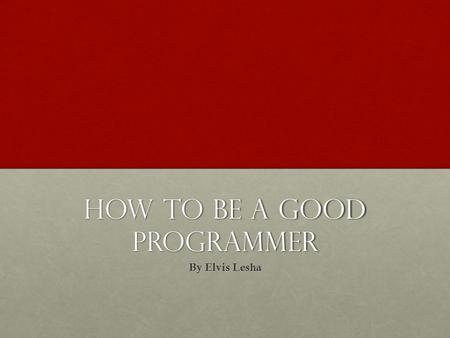 How to be a good Programmer By Elvis Lesha. Bad Programmer Writing code without thinking Writing code without thinking Poor understanding of the programming.