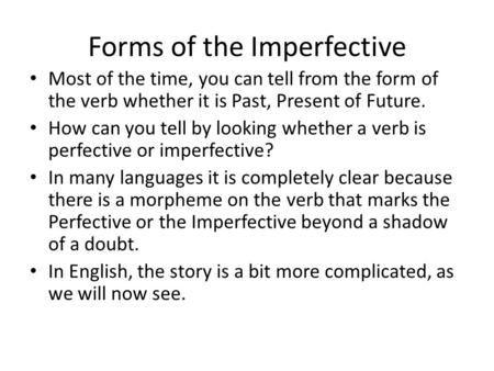 Forms of the Imperfective Most of the time, you can tell from the form of the verb whether it is Past, Present of Future. How can you tell by looking whether.